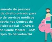Credenciamento de pessoas jurídicas de direito privado para prestação de serviços médicos em psiquiatria nos Centros de Atenção Psicossocial – CAPS e Centros de Saúde Mental – CSM do município do Salvador/BA